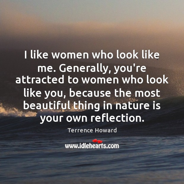 I like women who look like me. Generally, you're attracted to women Terrence Howard Picture Quote