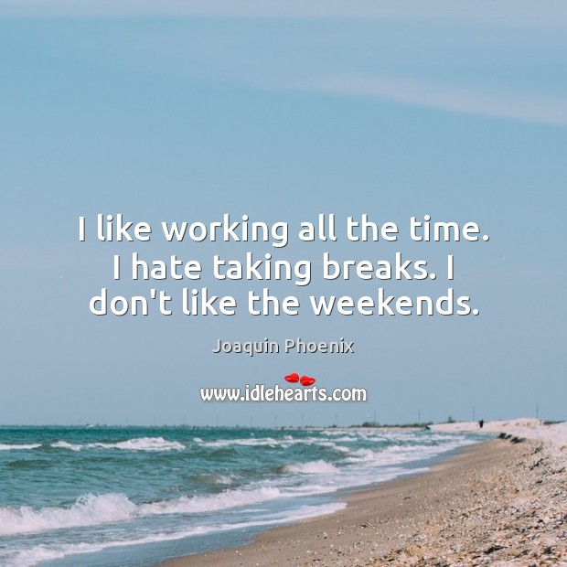 I like working all the time. I hate taking breaks. I don't like the weekends. Image