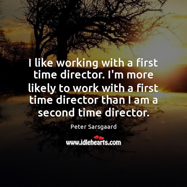 I like working with a first time director. I'm more likely to Image