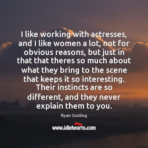I like working with actresses, and I like women a lot, not Ryan Gosling Picture Quote