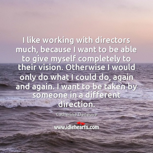 I like working with directors much, because I want to be able Catherine Deneuve Picture Quote