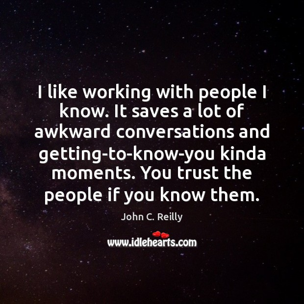I like working with people I know. It saves a lot of Image