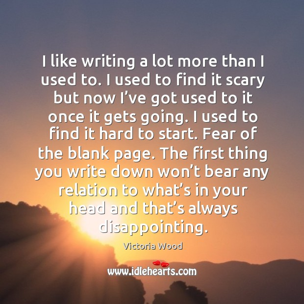 I like writing a lot more than I used to. I used to find it scary but now I've got used to Victoria Wood Picture Quote