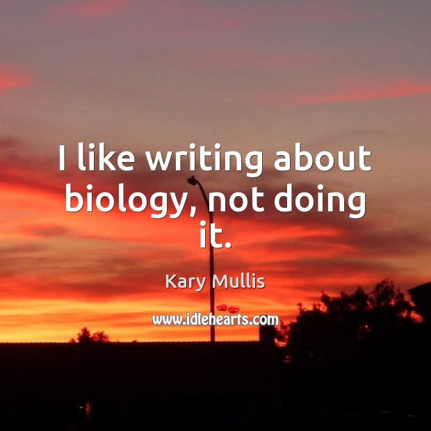 I like writing about biology, not doing it. Kary Mullis Picture Quote