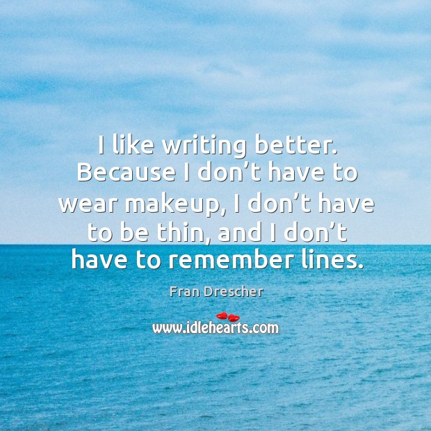 I like writing better. Because I don't have to wear makeup, I don't have to be thin Fran Drescher Picture Quote