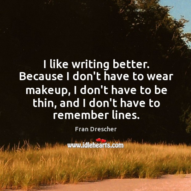I like writing better. Because I don't have to wear makeup, I Fran Drescher Picture Quote