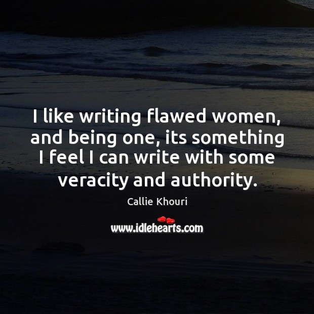 I like writing flawed women, and being one, its something I feel Callie Khouri Picture Quote