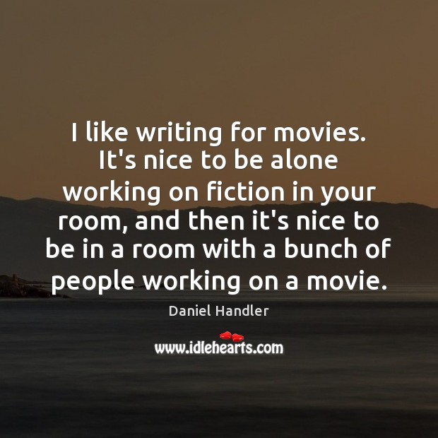 I like writing for movies. It's nice to be alone working on Image