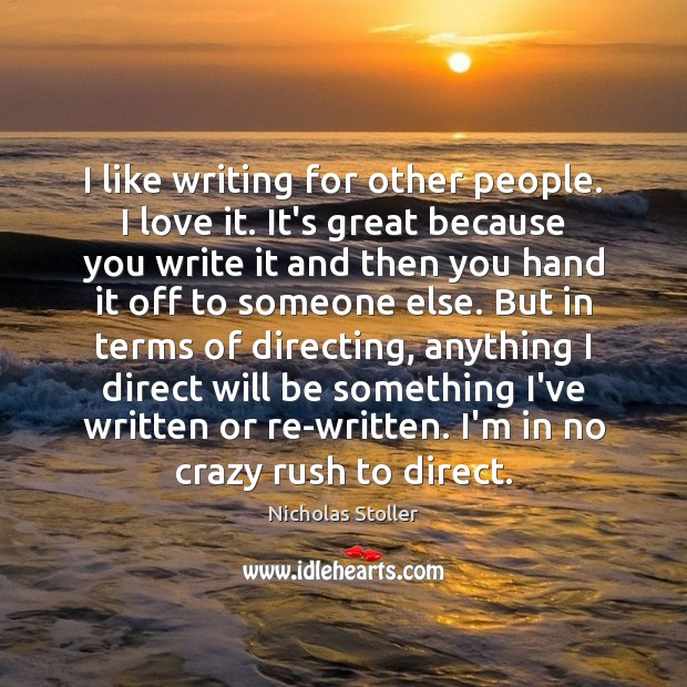 I like writing for other people. I love it. It's great because Image