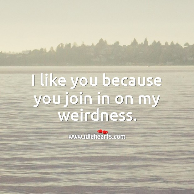 I like you because you join in on my weirdness. Funny Quotes Image