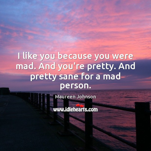 Image, I like you because you were mad. And you're pretty. And pretty sane for a mad person.