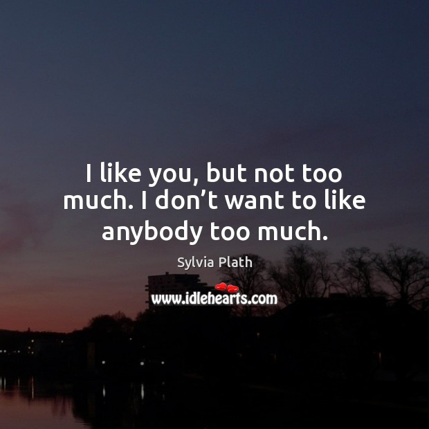 Image, I like you, but not too much. I don't want to like anybody too much.