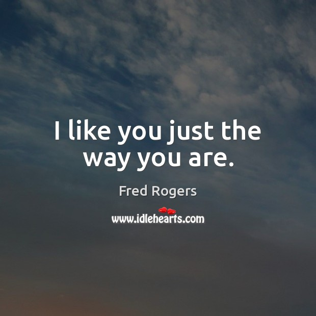 I like you just the way you are. Fred Rogers Picture Quote