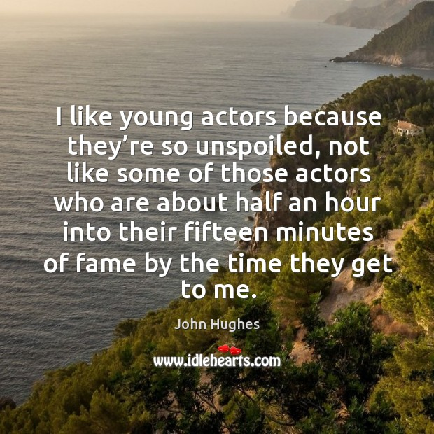 I like young actors because they're so unspoiled John Hughes Picture Quote