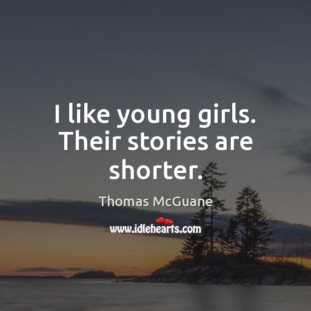 I like young girls. Their stories are shorter. Image