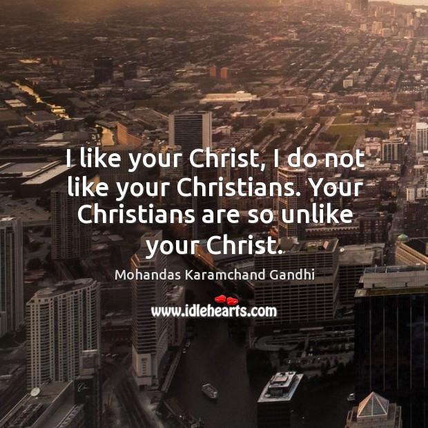 I like your christ, I do not like your christians. Your christians are so unlike your christ. Image