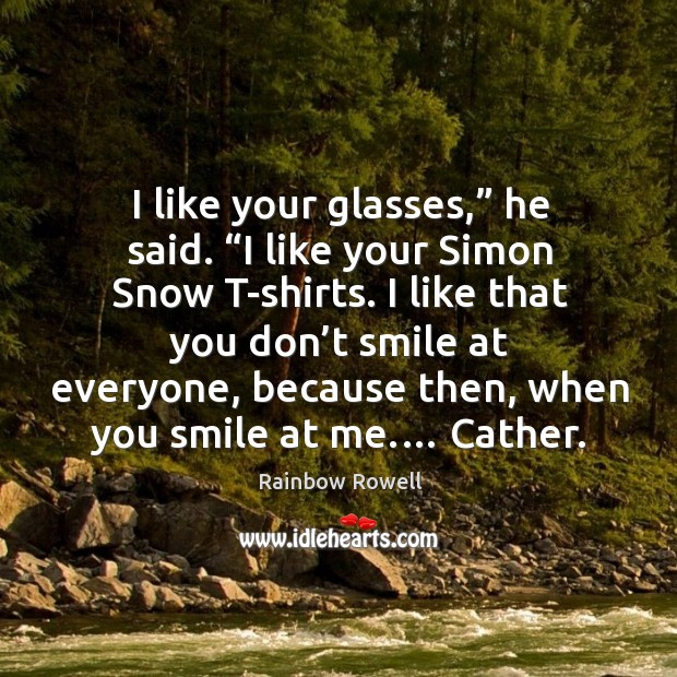 """I like your glasses,"""" he said. """"I like your Simon Snow T-shirts. Rainbow Rowell Picture Quote"""
