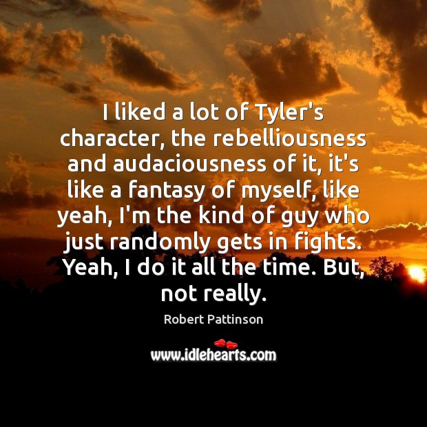 Image, I liked a lot of Tyler's character, the rebelliousness and audaciousness of