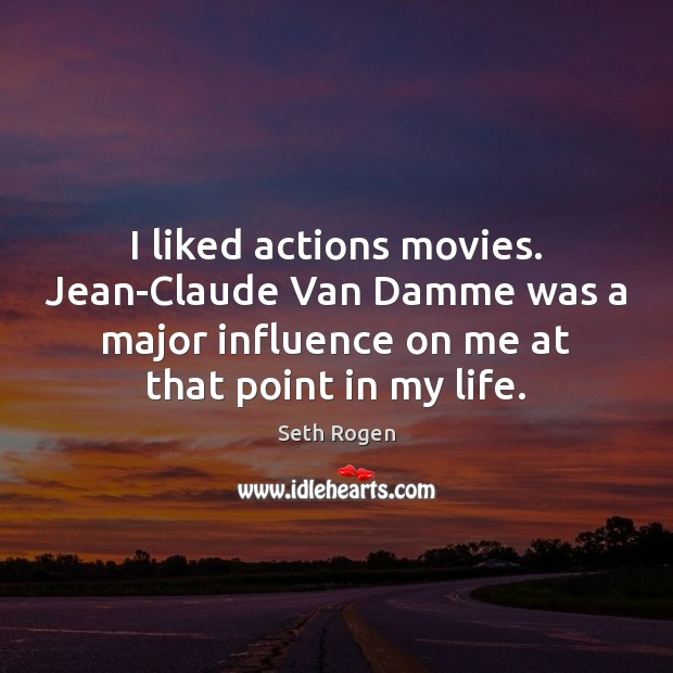 I liked actions movies. Jean-Claude Van Damme was a major influence on Image