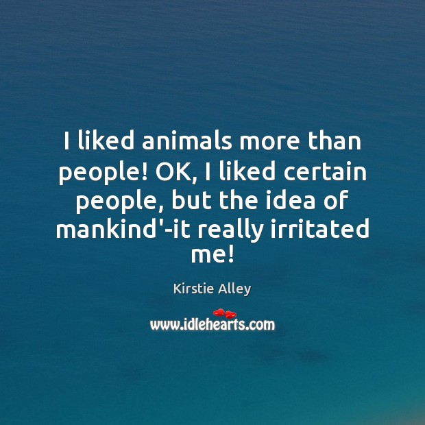 I liked animals more than people! OK, I liked certain people, but Kirstie Alley Picture Quote