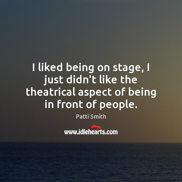 Image, I liked being on stage, I just didn't like the theatrical aspect