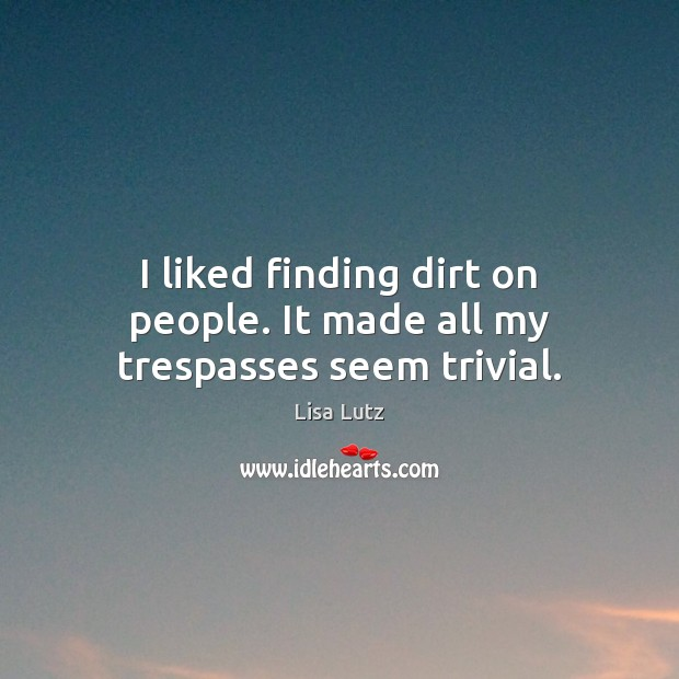 I liked finding dirt on people. It made all my trespasses seem trivial. Image