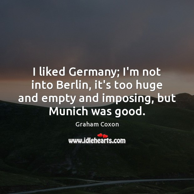 I liked Germany; I'm not into Berlin, it's too huge and empty Image
