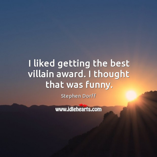 I liked getting the best villain award. I thought that was funny. Image