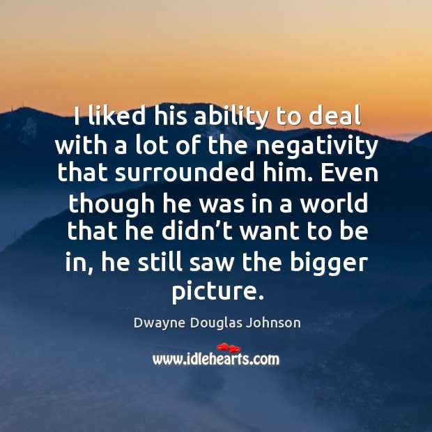 I liked his ability to deal with a lot of the negativity that surrounded him. Dwayne Douglas Johnson Picture Quote