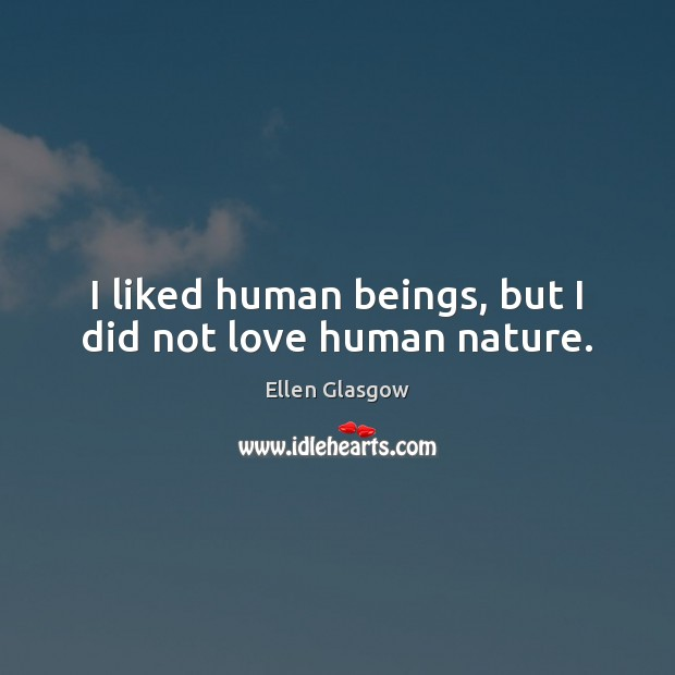 Image, I liked human beings, but I did not love human nature.