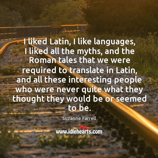I liked latin, I like languages, I liked all the myths, and the roman tales that we Suzanne Farrell Picture Quote