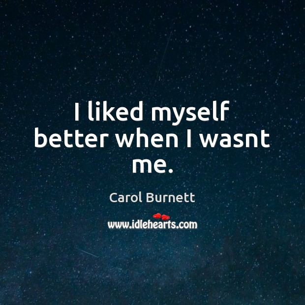 I liked myself better when I wasnt me. Image