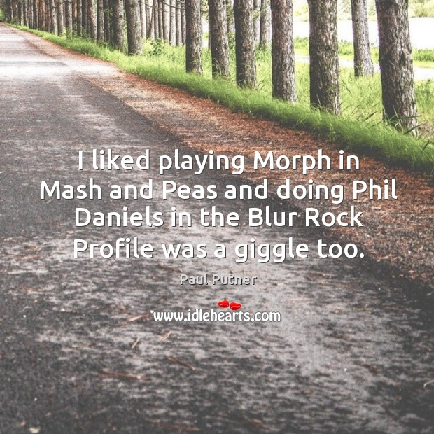I liked playing morph in mash and peas and doing phil daniels in the blur rock profile was a giggle too. Image