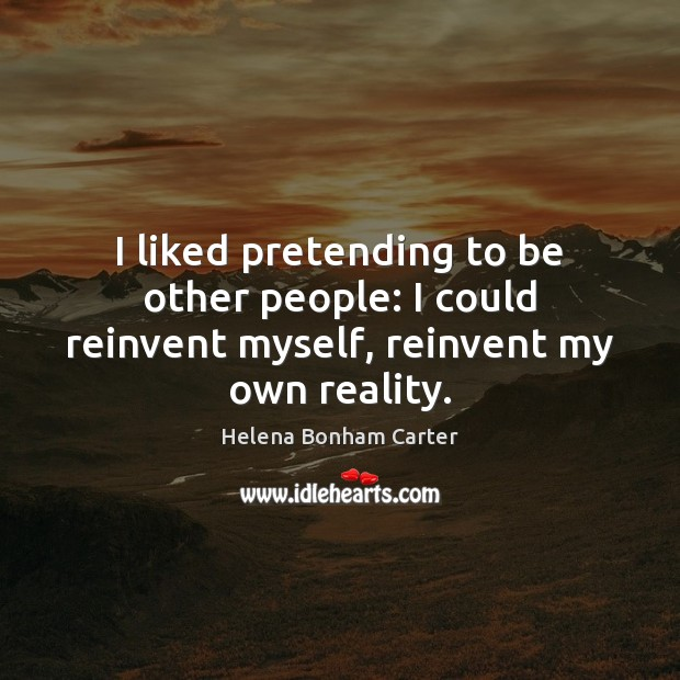 Image, I liked pretending to be other people: I could reinvent myself, reinvent my own reality.