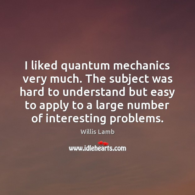 I liked quantum mechanics very much. The subject was hard to understand Image