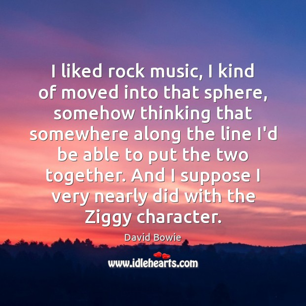 I liked rock music, I kind of moved into that sphere, somehow David Bowie Picture Quote