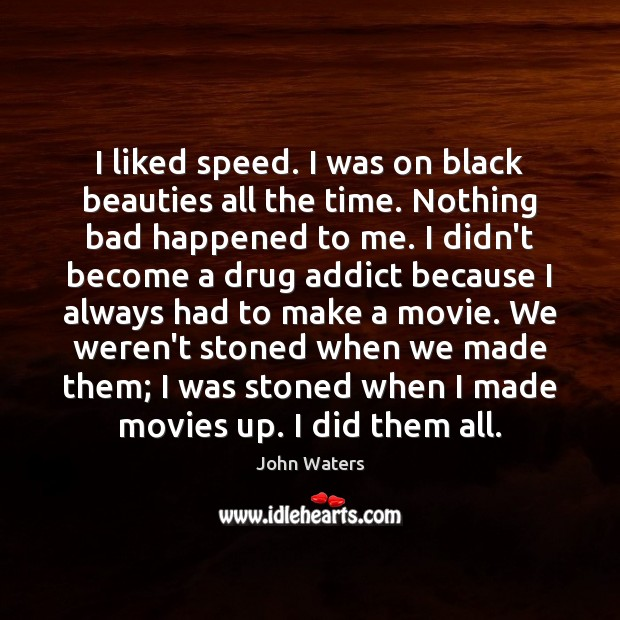 I liked speed. I was on black beauties all the time. Nothing John Waters Picture Quote
