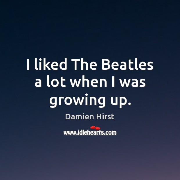 I liked The Beatles a lot when I was growing up. Damien Hirst Picture Quote