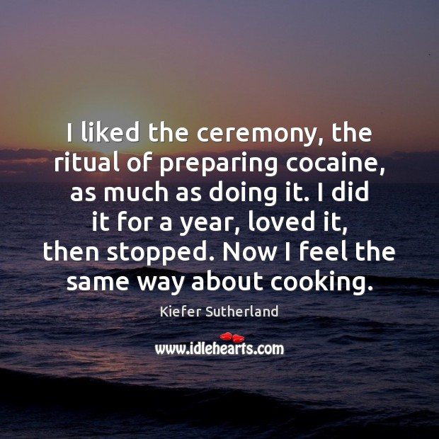 Image, I liked the ceremony, the ritual of preparing cocaine, as much as