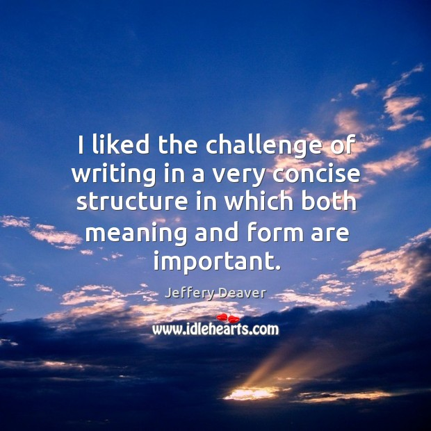 I liked the challenge of writing in a very concise structure in which both meaning and form are important. Jeffery Deaver Picture Quote
