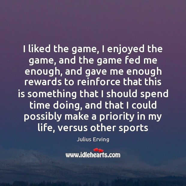 I liked the game, I enjoyed the game, and the game fed Sports Quotes Image