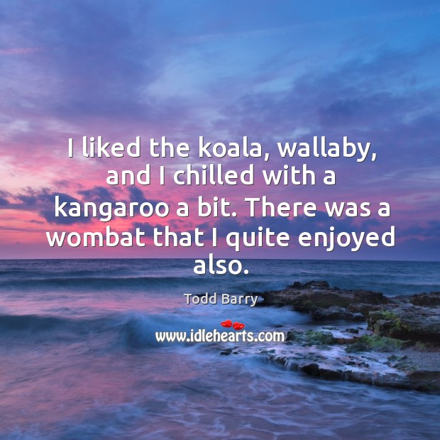 I liked the koala, wallaby, and I chilled with a kangaroo a bit. There was a wombat that I quite enjoyed also. Image