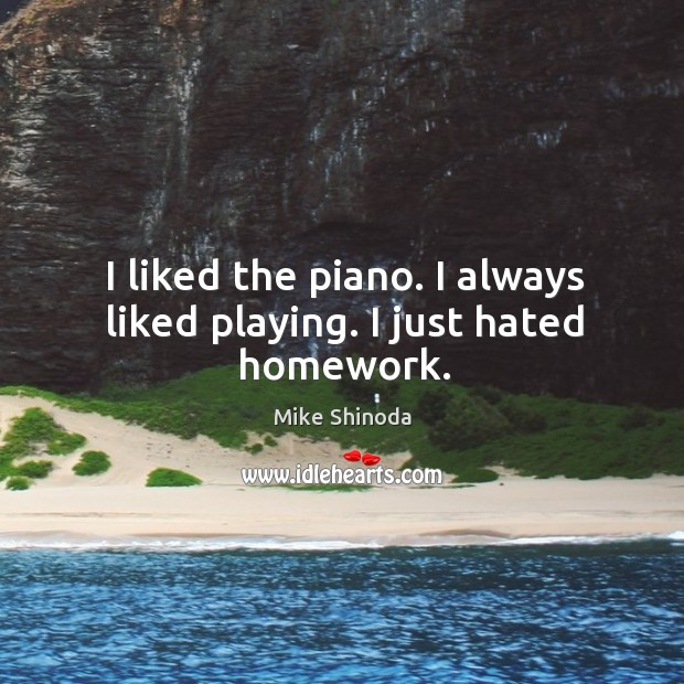 I liked the piano. I always liked playing. I just hated homework. Mike Shinoda Picture Quote