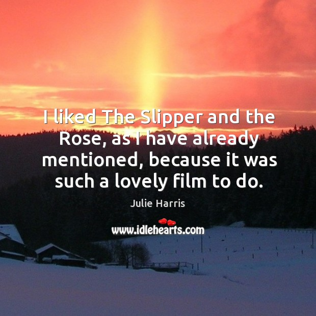 I liked the slipper and the rose, as I have already mentioned, because it was such a lovely film to do. Image