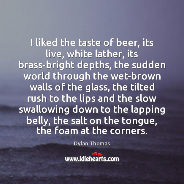 I liked the taste of beer, its live, white lather, its brass-bright Dylan Thomas Picture Quote