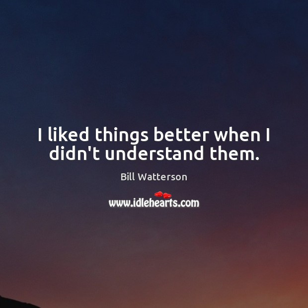 I liked things better when I didn't understand them. Bill Watterson Picture Quote