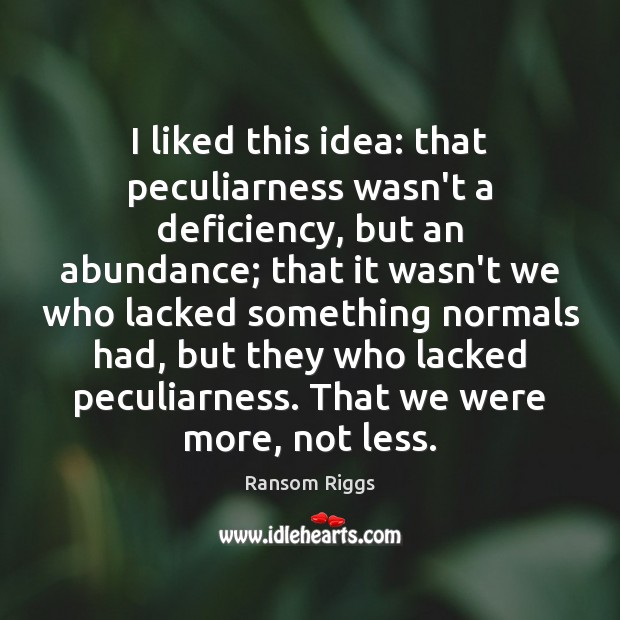 Ransom Riggs Picture Quote image saying: I liked this idea: that peculiarness wasn't a deficiency, but an abundance;