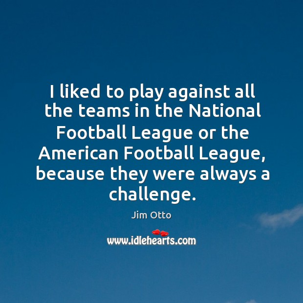 I liked to play against all the teams in the National Football Jim Otto Picture Quote