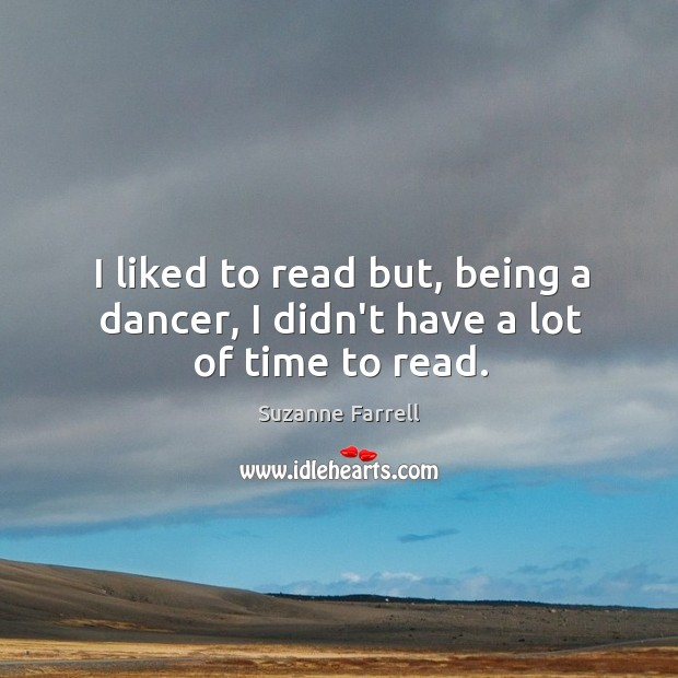 I liked to read but, being a dancer, I didn't have a lot of time to read. Suzanne Farrell Picture Quote