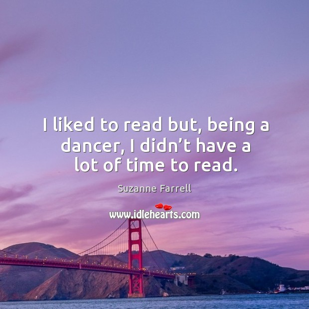 I liked to read but, being a dancer, I didn't have a lot of time to read. Image